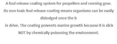 A foul release coating system for propellers and running gear. Its non-toxic foul release coating means organisms can be easily dislodged once the b in drive. The coating prevents marine growth because it is slick NOT by chemically poisoning the environment.